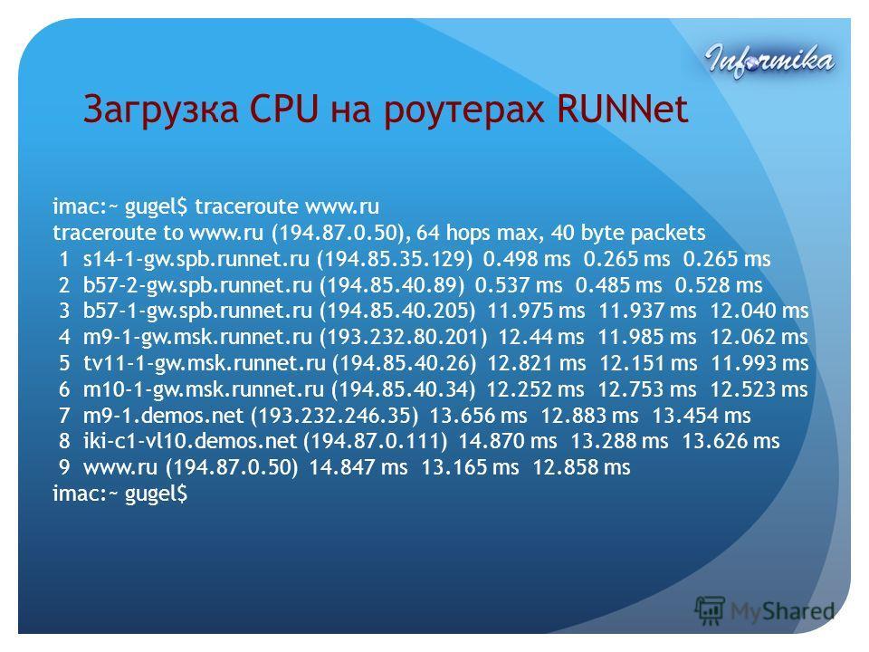 Загрузка CPU на роутерах RUNNet imac:~ gugel$ traceroute www.ru traceroute to www.ru (194.87.0.50), 64 hops max, 40 byte packets 1 s14-1-gw.spb.runnet.ru (194.85.35.129) 0.498 ms 0.265 ms 0.265 ms 2 b57-2-gw.spb.runnet.ru (194.85.40.89) 0.537 ms 0.48