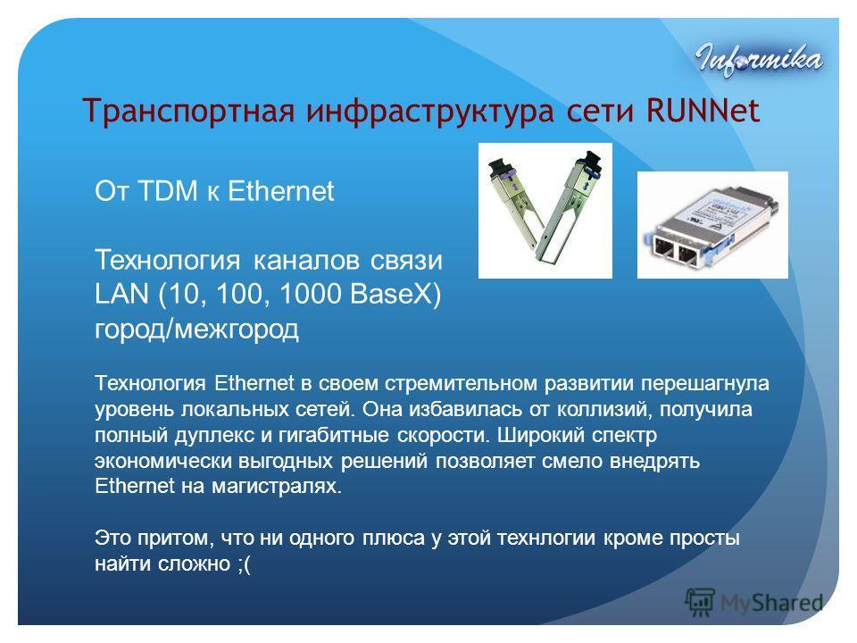 Транспортная инфраструктура сети RUNNet От TDM к Ethernet Технология каналов связи LAN (10, 100, 1000 BaseX) город/межгород Технология Ethernet в своем стремительном развитии перешагнула уровень локальных сетей. Она избавилась от коллизий, получила п