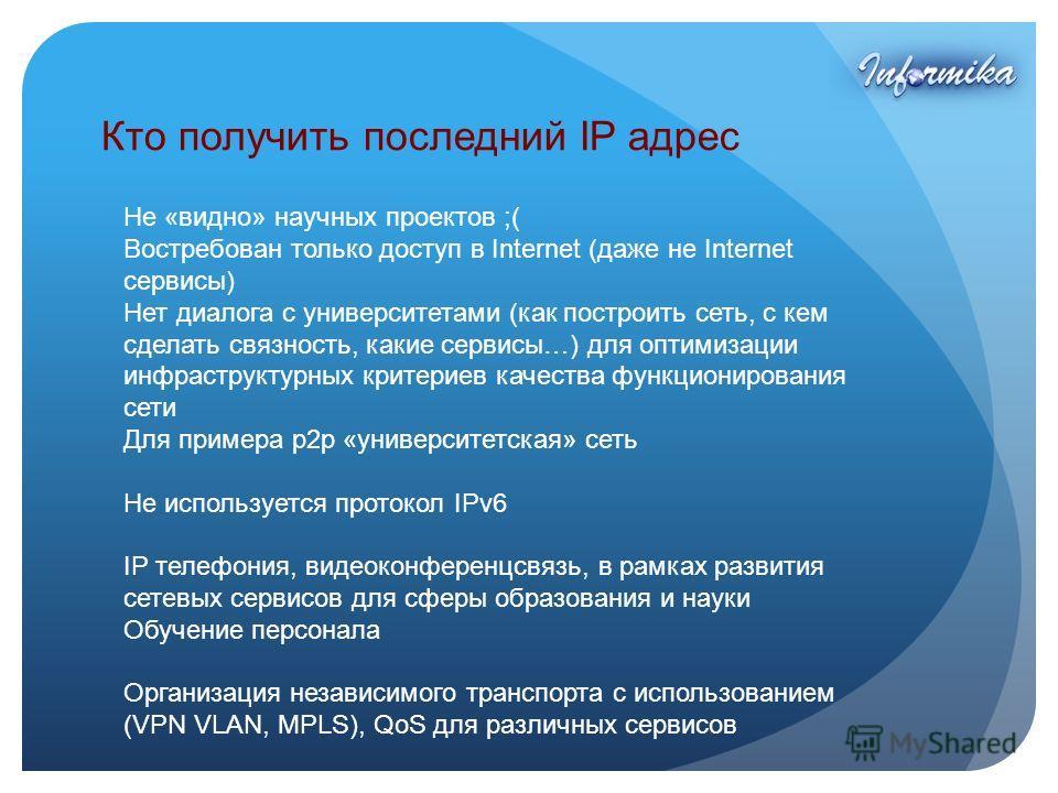 Кто получить последний IP адрес Не «видно» научных проектов ;( Востребован только доступ в Internet (даже не Internet сервисы) Нет диалога с университетами (как построить сеть, с кем сделать связность, какие сервисы…) для оптимизации инфраструктурных