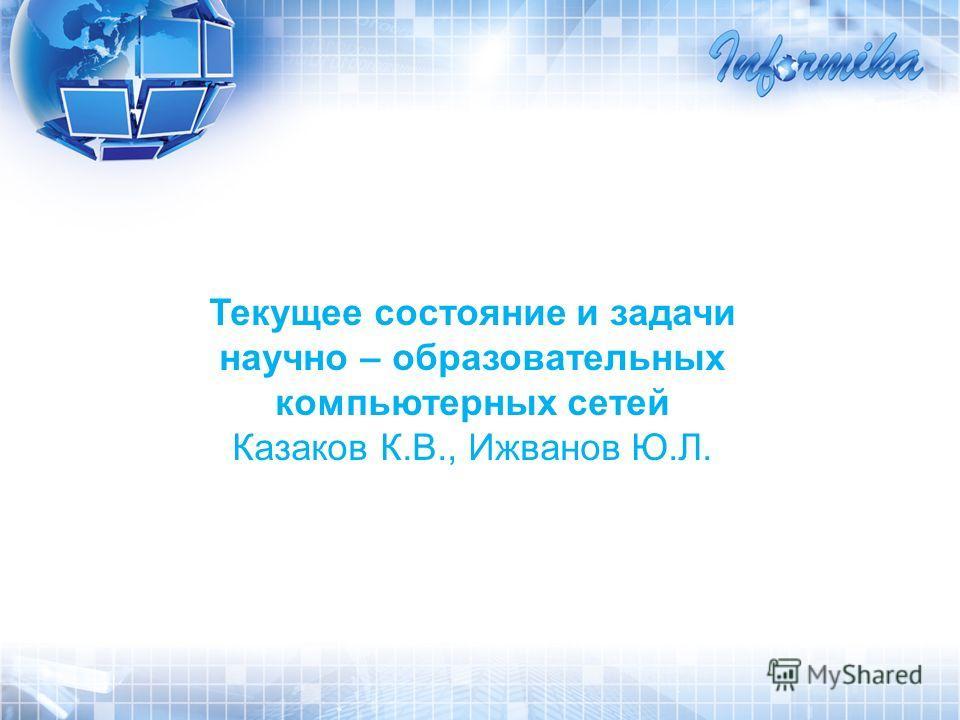 Текущее состояние и задачи научно – образовательных компьютерных сетей Казаков К.В., Ижванов Ю.Л.