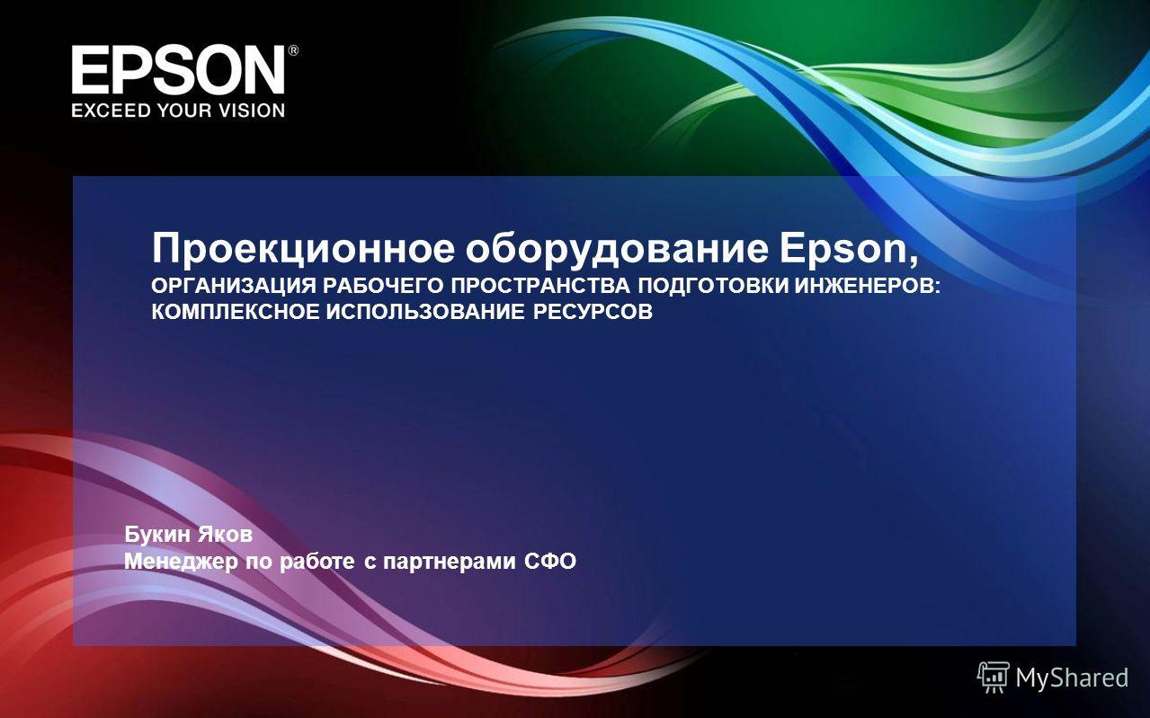 Проекционное оборудование Epson, ОРГАНИЗАЦИЯ РАБОЧЕГО ПРОСТРАНСТВА ПОДГОТОВКИ ИНЖЕНЕРОВ: КОМПЛЕКСНОЕ ИСПОЛЬЗОВАНИЕ РЕСУРСОВ Букин Яков Менеджер по работе с партнерами СФО