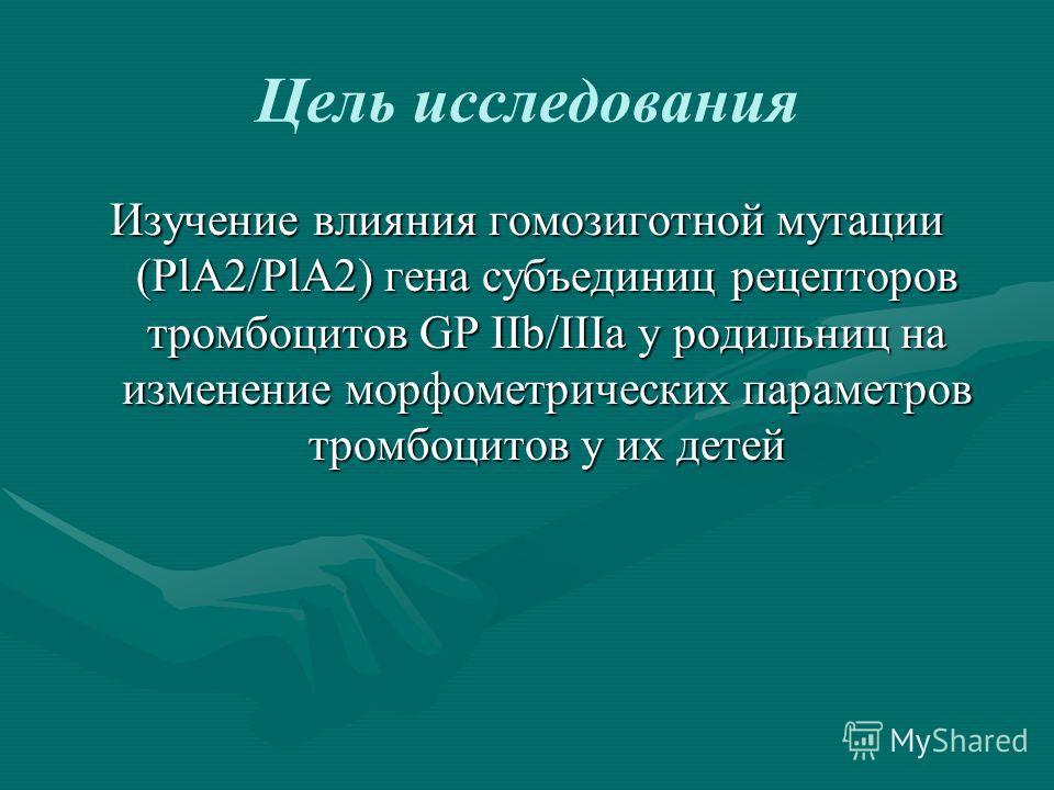 Цель исследования Изучение влияния гомозиготной мутации (PlA2/PlA2) гена субъединиц рецепторов тромбоцитов GP IIb/IIIa у родильниц на изменение морфометрических параметров тромбоцитов у их детей