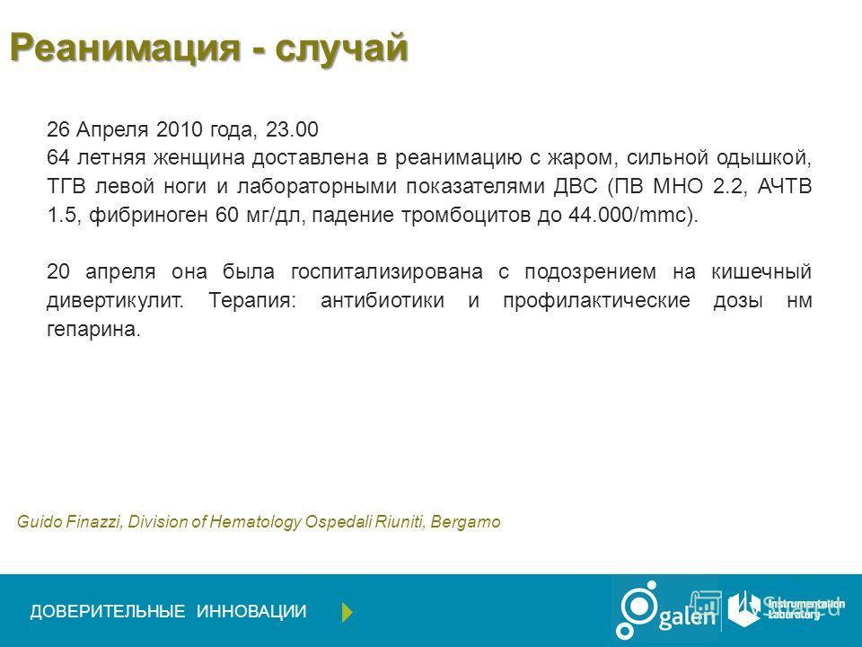 Реанимация - случай 26 Апреля 2010 года, 23.00 64 летняя женщина доставлена в реанимацию с жаром, сильной одышкой, ТГВ левой ноги и лабораторными показателями ДВС (ПВ МНО 2.2, АЧТВ 1.5, фибриноген 60 мг/дл, падение тромбоцитов до 44.000/mmc). 20 апре