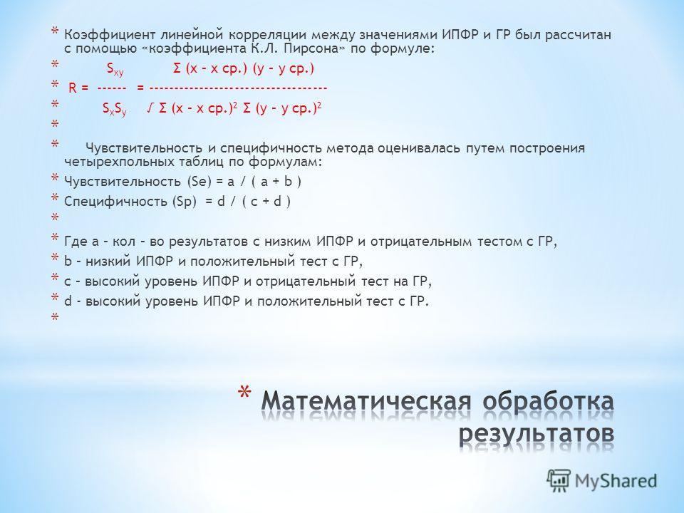 * Коэффициент линейной корреляции между значениями ИПФР и ГР был рассчитан с помощью «коэффициента К.Л. Пирсона» по формуле: * S xy Σ (x – x ср.) (y – y ср.) * R = ------ = ----------------------------------- * S x S y Σ (x – x ср.) 2 Σ (y – y ср.) 2