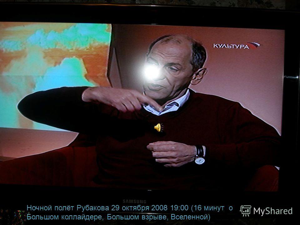 Ночной полёт Рубакова 29 октября 2008 19:00 (16 минут о Большом коллайдере, Большом взрыве, Вселенной)