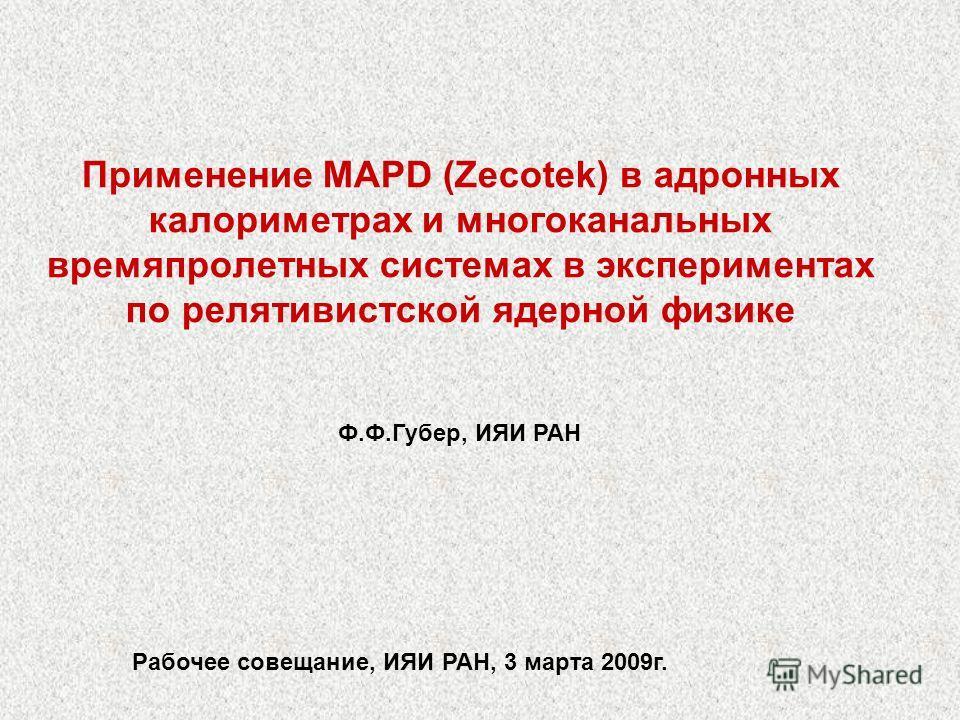 Применение MAPD (Zecotek) в адронных калориметрах и многоканальных времяпролетных системах в экспериментах по релятивистской ядерной физике Ф.Ф.Губер, ИЯИ РАН Рабочее совещание, ИЯИ РАН, 3 марта 2009г.