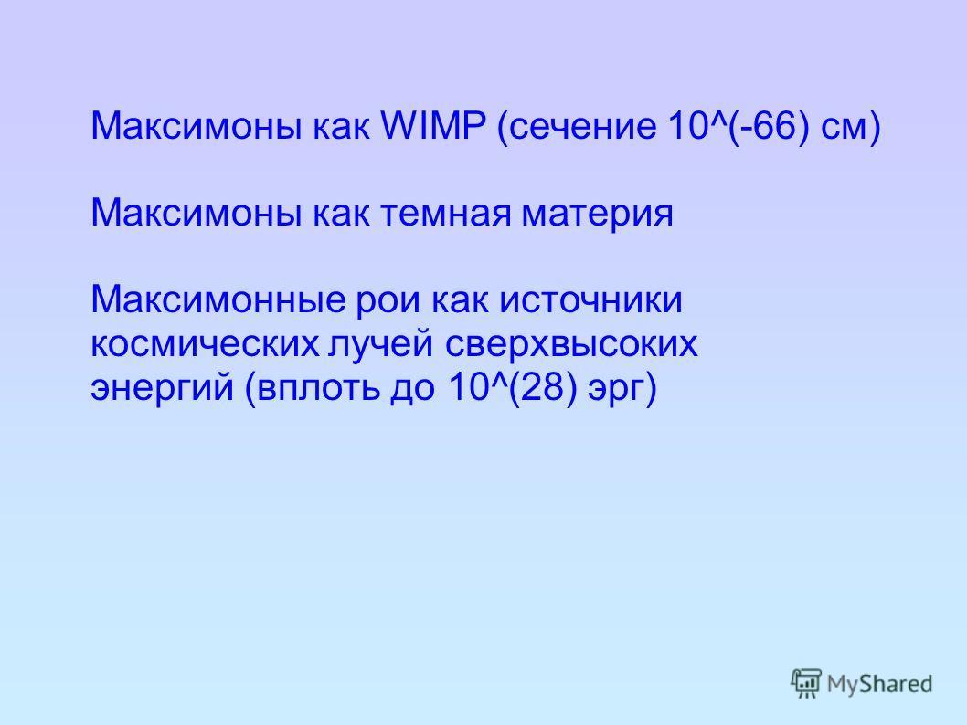 Максимоны как WIMP (сечение 10^(-66) см) Максимоны как темная материя Максимонные рои как источники космических лучей сверхвысоких энергий (вплоть до 10^(28) эрг)