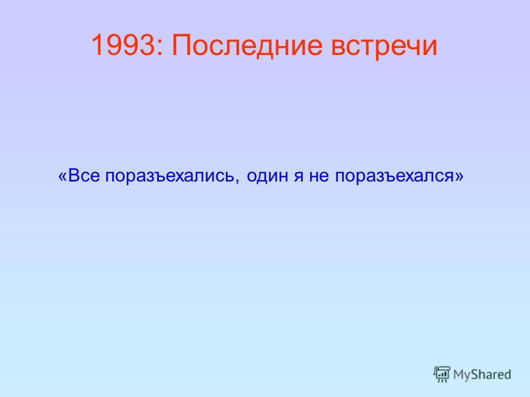 1993: Последние встречи «Все поразъехались, один я не поразъехался»