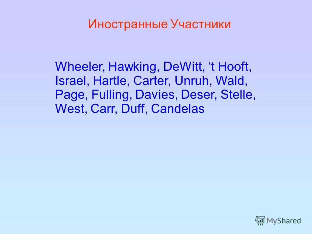 Инoстранные Участники Wheeler, Hawking, DeWitt, t Hooft, Israel, Hartle, Carter, Unruh, Wald, Page, Fulling, Davies, Deser, Stelle, West, Carr, Duff, Candelas