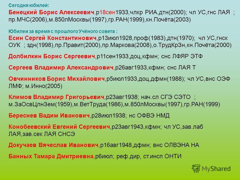 Сегодня юбилей: Бенецкий Борис Алексеевич,р18сен1933,члкр РИА,дтн(2000); чл УС,гнс ЛАЯ ; пр.МЧС(2006),м.850лМосквы(1997),гр.РАН(1999),кн.Почёта(2003) Юбилеи за время с прошлого Учёного совета : Есин Сергей Константинович,р13июл1928,проф(1983),дтн(197