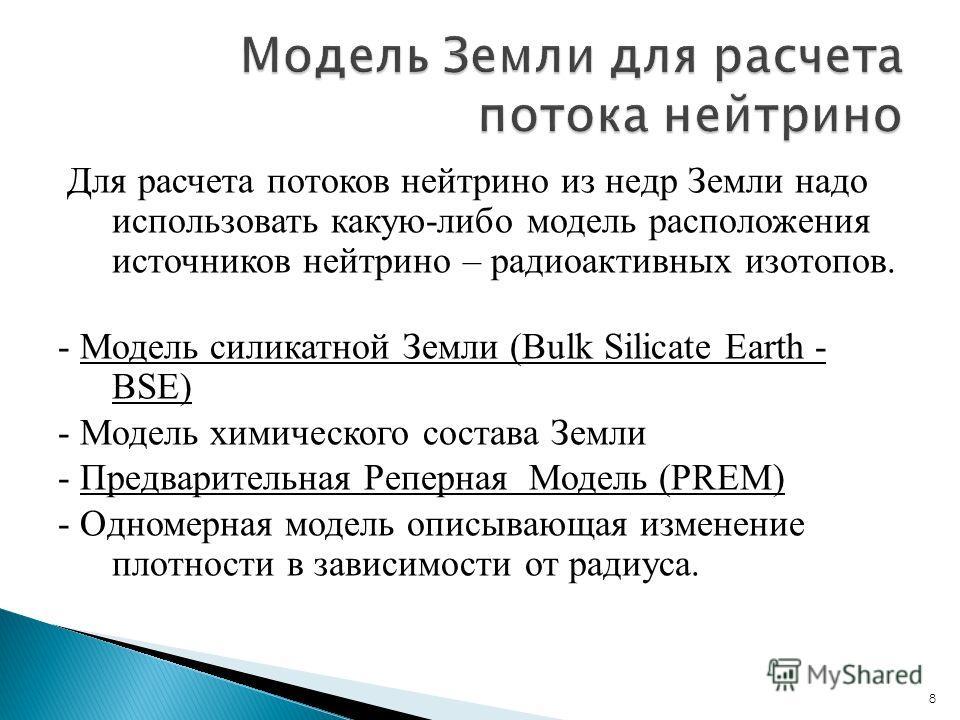 8 Для расчета потоков нейтрино из недр Земли надо использовать какую-либо модель расположения источников нейтрино – радиоактивных изотопов. - Модель силикатной Земли (Bulk Silicate Earth - BSE) - Модель химического состава Земли - Предварительная Реп