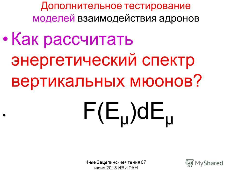 4-ые Зацепинские чтения 07 июня 2013 ИЯИ РАН Дополнительное тестирование моделей взаимодействия адронов Как рассчитать энергетический спектр вертикальных мюонов? F(E µ )dE µ