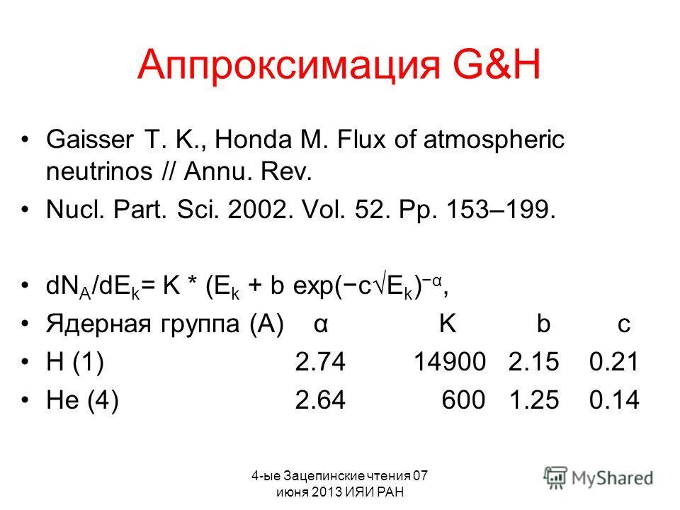 4-ые Зацепинские чтения 07 июня 2013 ИЯИ РАН Аппроксимация G&H Gaisser T. K., Honda M. Flux of atmospheric neutrinos // Annu. Rev. Nucl. Part. Sci. 2002. Vol. 52. Pp. 153–199. dN A /dE k = K * (E k + b exp(c E k ) α, Ядерная группа (А) α K b c H (1)
