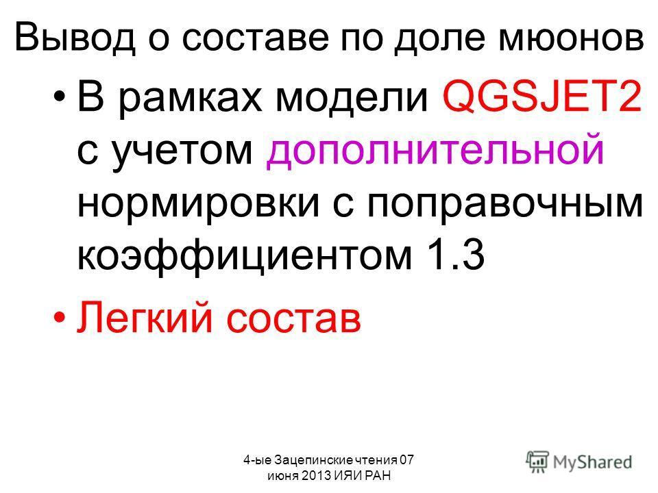 4-ые Зацепинские чтения 07 июня 2013 ИЯИ РАН Вывод о составе по доле мюонов В рамках модели QGSJET2 с учетом дополнительной нормировки с поправочным коэффициентом 1.3 Легкий состав