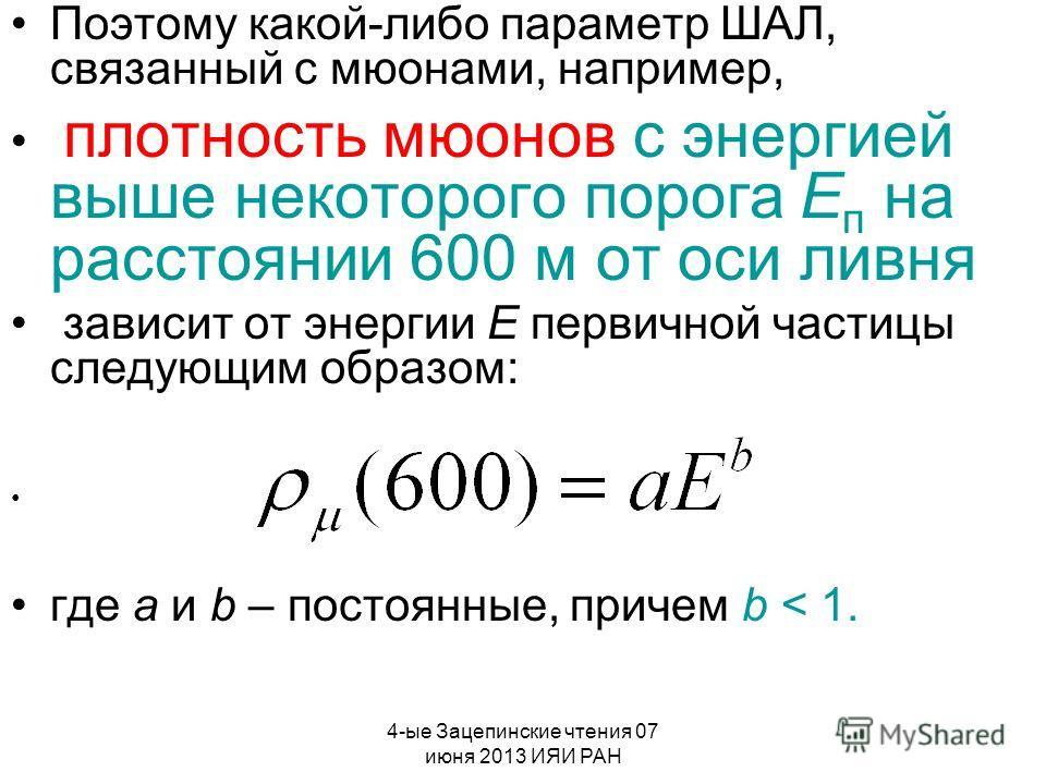 4-ые Зацепинские чтения 07 июня 2013 ИЯИ РАН Поэтому какой-либо параметр ШАЛ, связанный с мюонами, например, плотность мюонов с энергией выше некоторого порога Е п на расстоянии 600 м от оси ливня зависит от энергии Е первичной частицы следующим обра