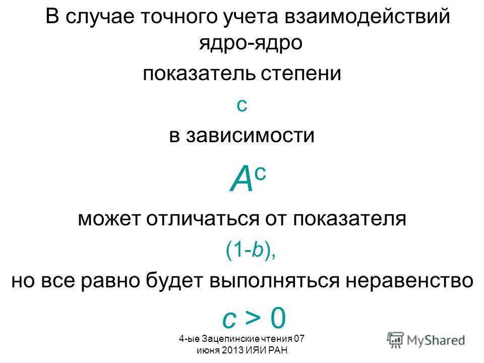 4-ые Зацепинские чтения 07 июня 2013 ИЯИ РАН В случае точного учета взаимодействий ядро-ядро показатель степени c в зависимости A c может отличаться от показателя (1-b), но все равно будет выполняться неравенство c > 0