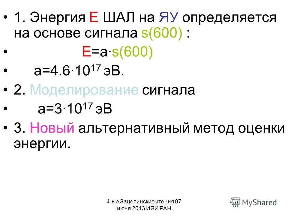 4-ые Зацепинские чтения 07 июня 2013 ИЯИ РАН 1. Энергия E ШАЛ на ЯУ определяется на основе сигнала s(600) : E=a·s(600) a=4.6·10 17 эВ. 2. Моделирование сигнала a=3·10 17 эВ 3. Новый альтернативный метод оценки энергии.