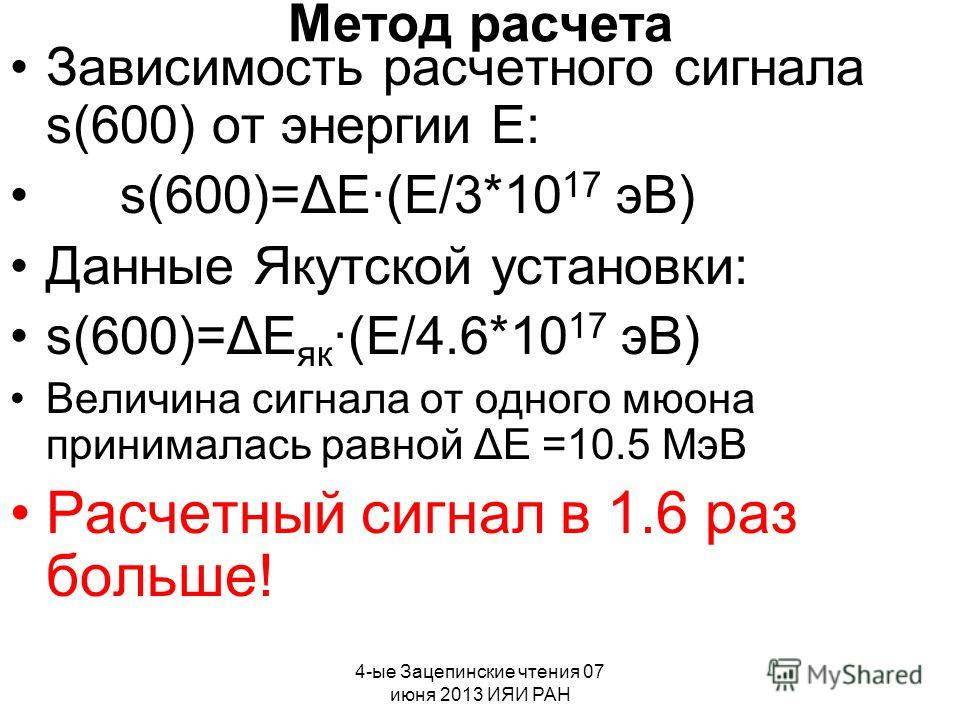 4-ые Зацепинские чтения 07 июня 2013 ИЯИ РАН Метод расчета Зависимость расчетного сигнала s(600) от энергии E: s(600)=ΔE(E/3*10 17 эВ) Данные Якутской установки: s(600)=ΔE як (E/4.6*10 17 эВ) Величина сигнала от одного мюона принималась равной ΔE =10