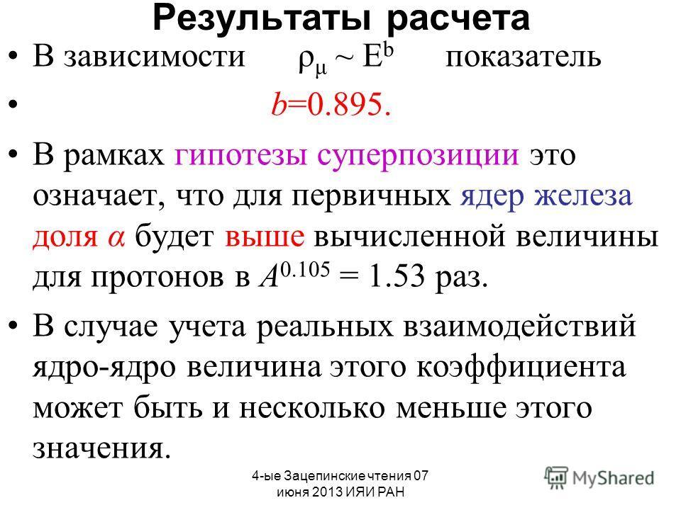 4-ые Зацепинские чтения 07 июня 2013 ИЯИ РАН Результаты расчета В зависимости ρ μ ~ E b показатель b=0.895. В рамках гипотезы суперпозиции это означает, что для первичных ядер железа доля α будет выше вычисленной величины для протонов в А 0.105 = 1.5