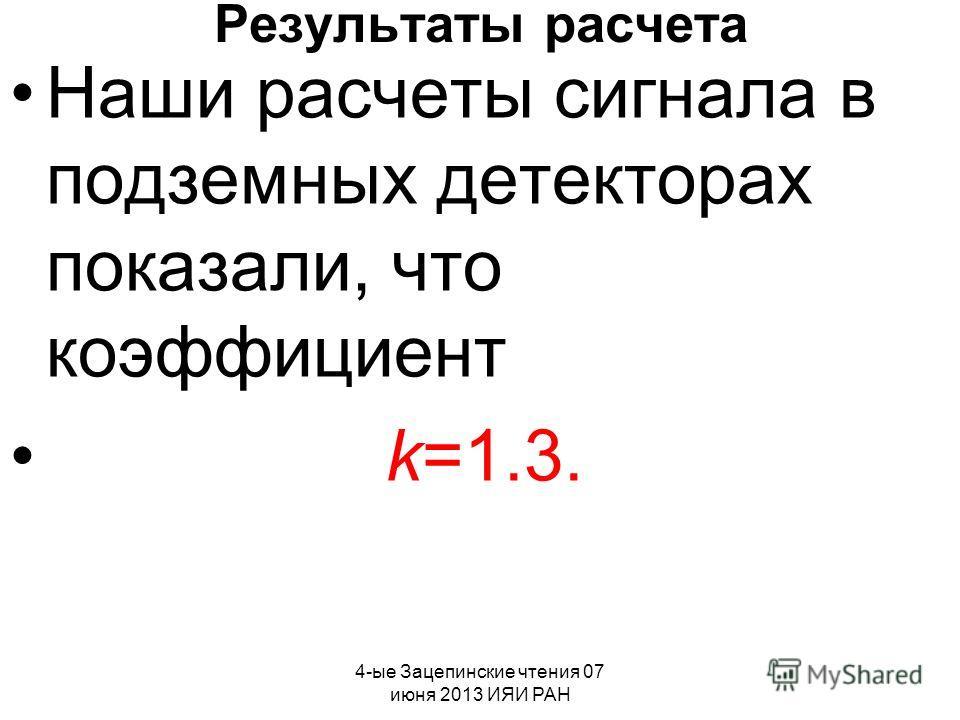 4-ые Зацепинские чтения 07 июня 2013 ИЯИ РАН Результаты расчета Наши расчеты сигнала в подземных детекторах показали, что коэффициент k=1.3.