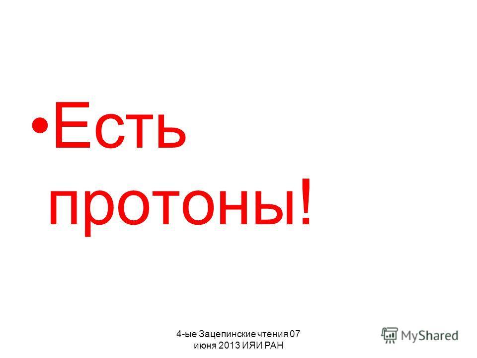4-ые Зацепинские чтения 07 июня 2013 ИЯИ РАН Есть протоны!