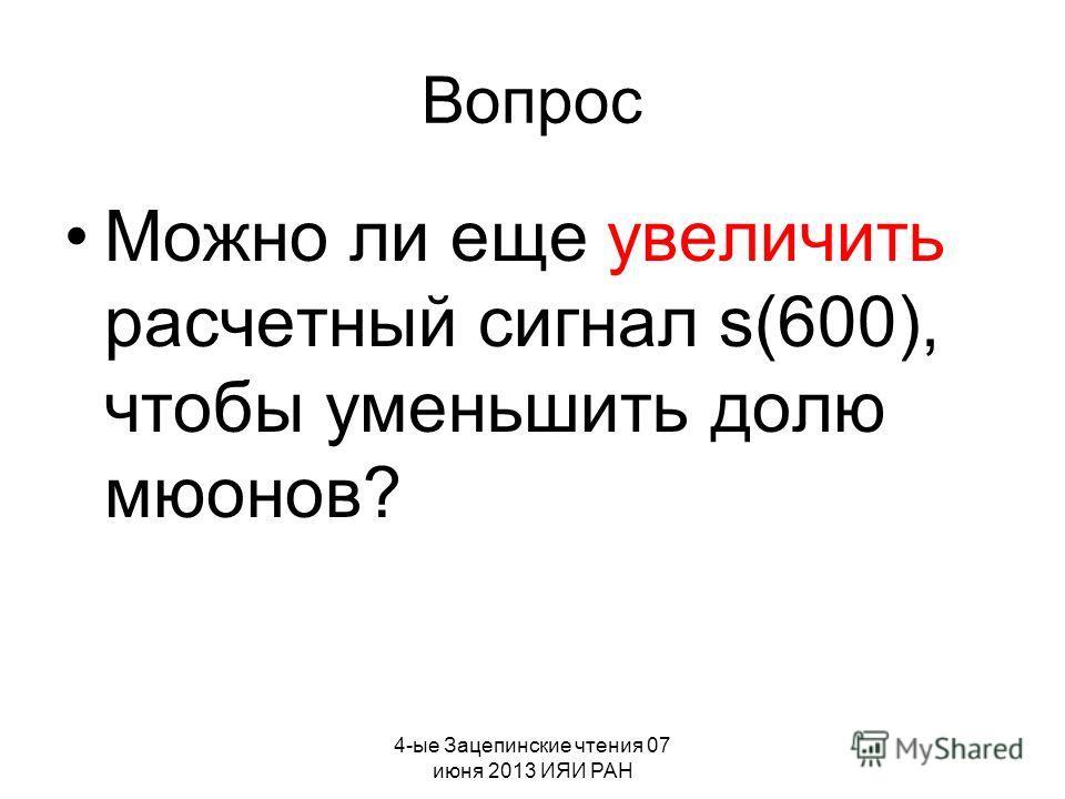 4-ые Зацепинские чтения 07 июня 2013 ИЯИ РАН Вопрос Можно ли еще увеличить расчетный сигнал s(600), чтобы уменьшить долю мюонов?