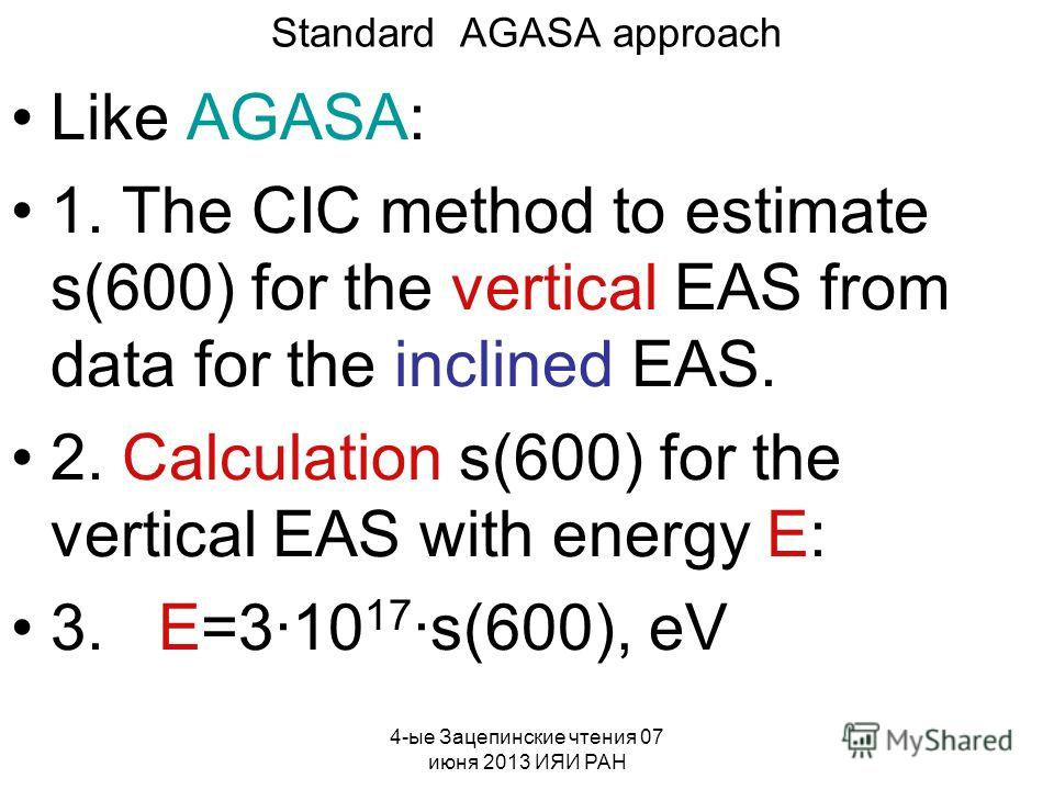 4-ые Зацепинские чтения 07 июня 2013 ИЯИ РАН Standard AGASA approach Like AGASA: 1. The CIC method to estimate s(600) for the vertical EAS from data for the inclined EAS. 2. Calculation s(600) for the vertical EAS with energy E: 3. E=3·10 17 ·s(600),