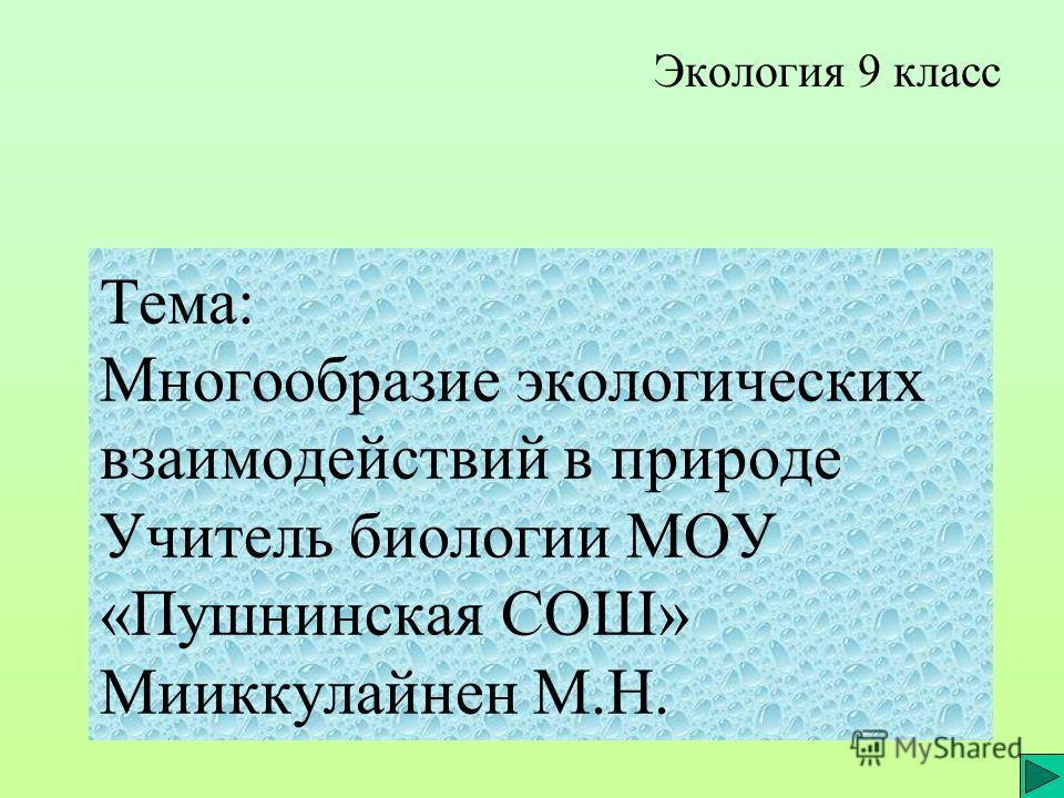 Тема: Многообразие экологических взаимодействий в природе Учитель биологии МОУ «Пушнинская СОШ» Мииккулайнен М.Н. Экология 9 класс
