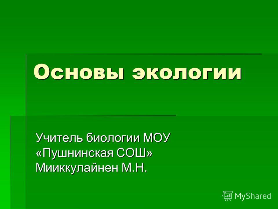 Основы экологии Учитель биологии МОУ «Пушнинская СОШ» Мииккулайнен М.Н.