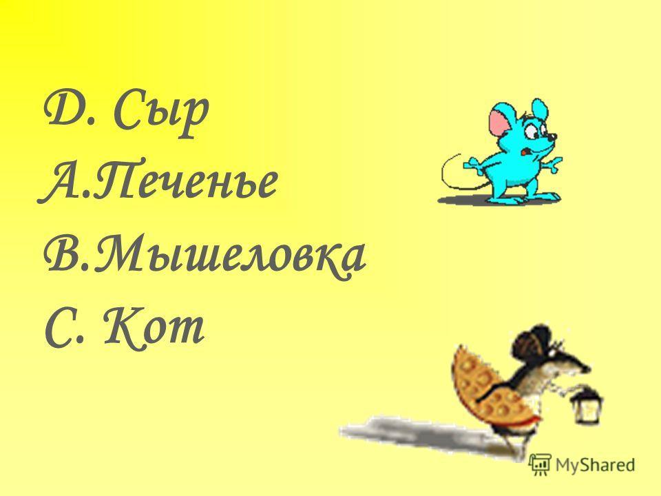 D. Сыр A.Печенье B.Мышеловка C. Кот