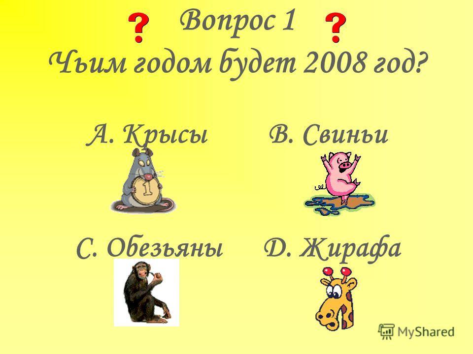 Вопрос 1 Чьим годом будет 2008 год? A. Крысы B. Свиньи C. Обезьяны D. Жирафа