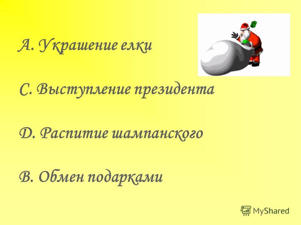 A. Украшение елки C. Выступление президента D. Распитие шампанского B. Обмен подарками