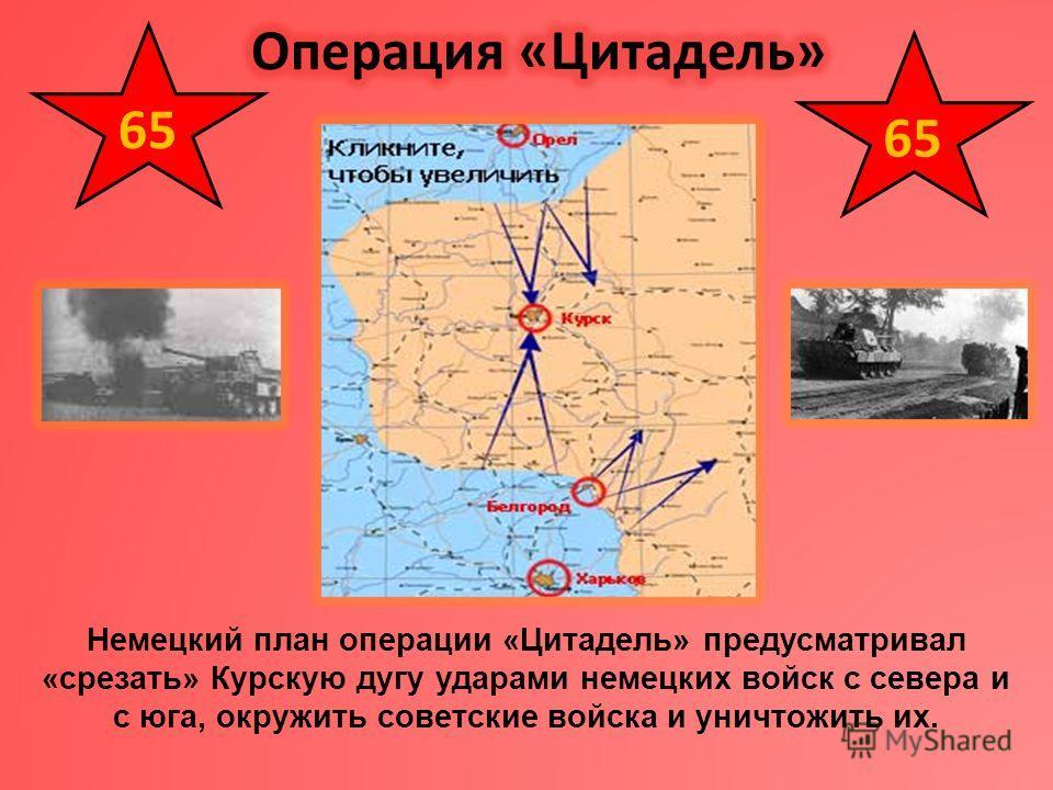 Немецкий план операции «Цитадель» предусматривал «срезать» Курскую дугу ударами немецких войск с севера и с юга, окружить советские войска и уничтожить их. 65
