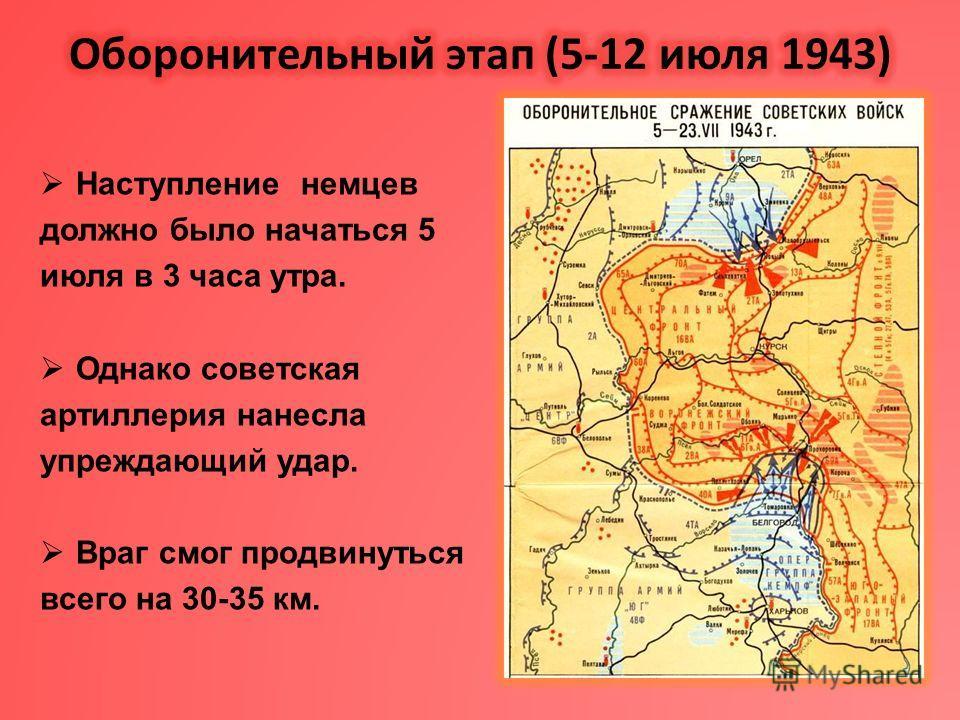 Наступление немцев должно было начаться 5 июля в 3 часа утра. Однако советская артиллерия нанесла упреждающий удар. Враг смог продвинуться всего на 30-35 км.