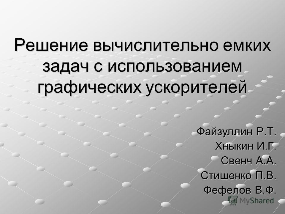Решение вычислительно емких задач с использованием графических ускорителей Файзуллин Р.Т. Хныкин И.Г. Свенч А.А. Стишенко П.В. Фефелов В.Ф.