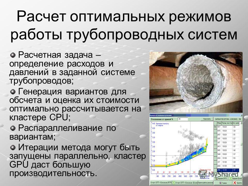 Расчет оптимальных режимов работы трубопроводных систем Расчетная задача – определение расходов и давлений в заданной системе трубопроводов; Генерация вариантов для обсчета и оценка их стоимости оптимально рассчитывается на кластере CPU; Распараллели