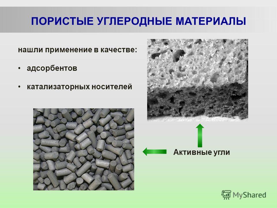 ПОРИСТЫЕ УГЛЕРОДНЫЕ МАТЕРИАЛЫ нашли применение в качестве: адсорбентов катализаторных носителей Активные угли