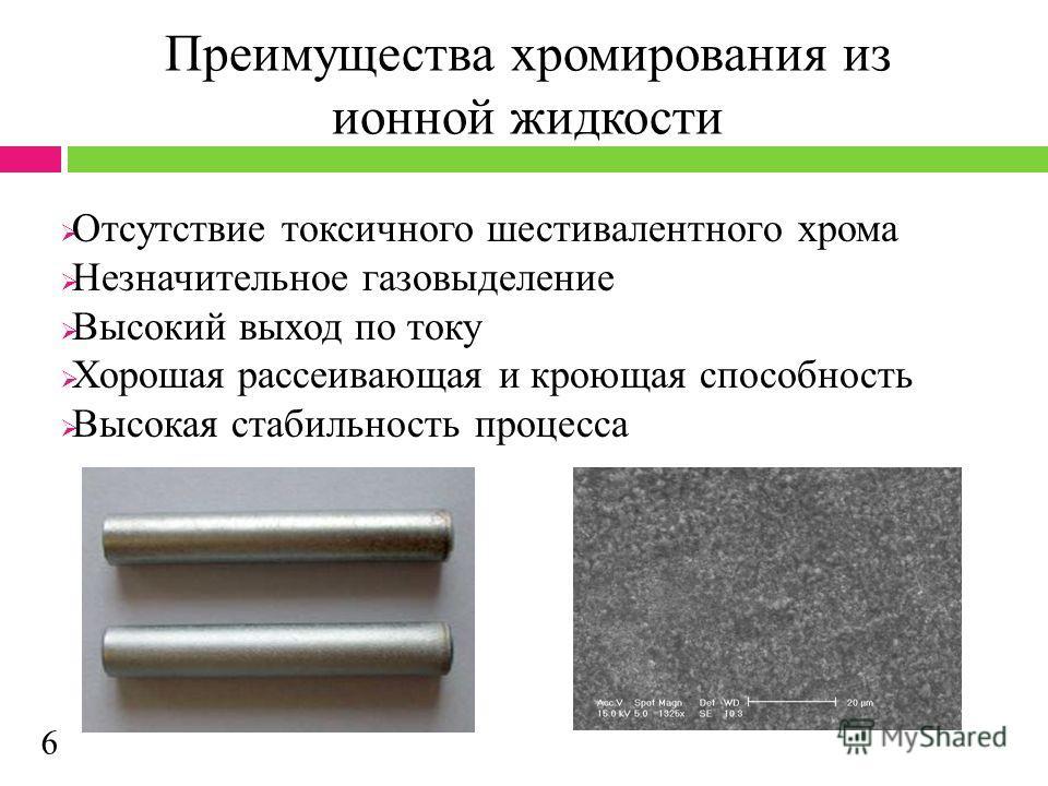 Преимущества хромирования из ионной жидкости Отсутствие токсичного шестивалентного хрома Незначительное газовыделение Высокий выход по току Хорошая рассеивающая и кроющая способность Высокая стабильность процесса 6