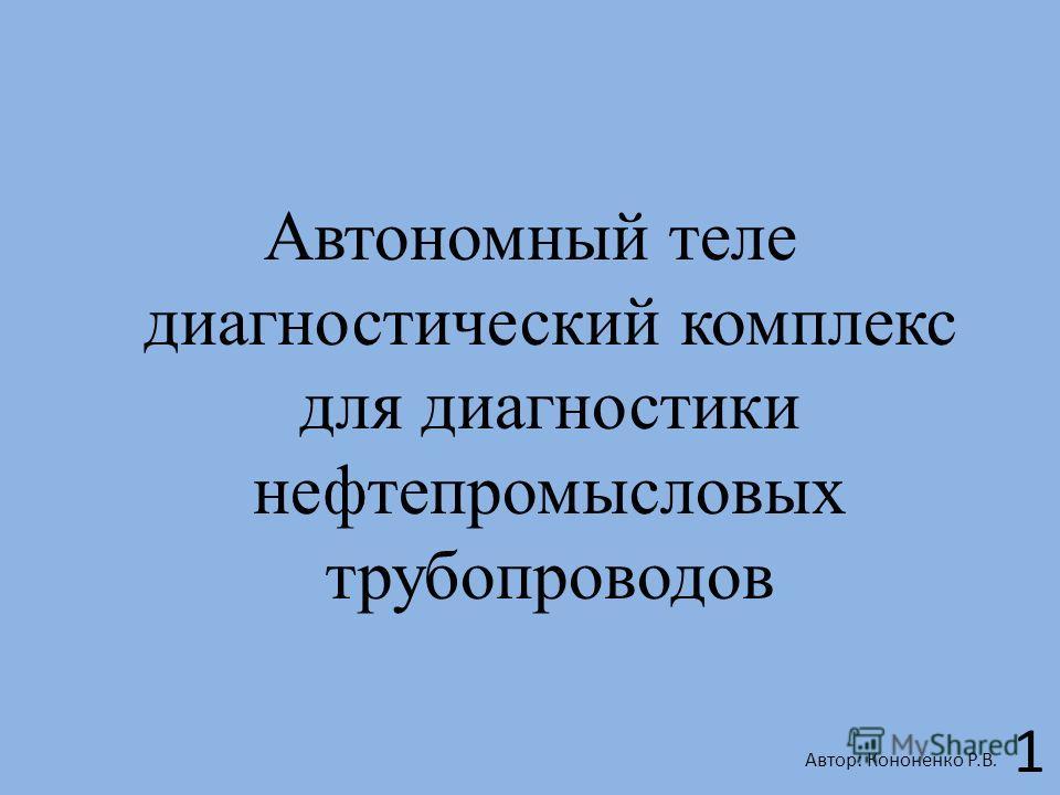 Автономный теле диагностический комплекс для диагностики нефтепромысловых трубопроводов Автор: Кононенко Р.В. 1
