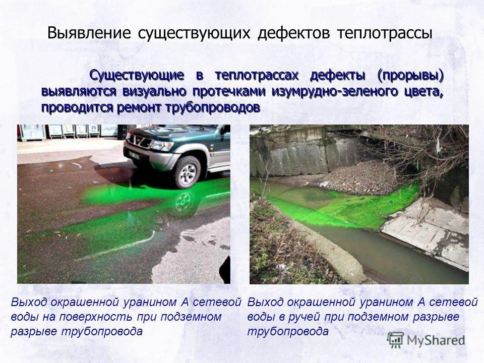 Выявление существующих дефектов теплотрассы Существующие в теплотрассах дефекты (прорывы) выявляются визуально протечками изумрудно-зеленого цвета, проводится ремонт трубопроводов Выход окрашенной уранином А сетевой воды на поверхность при подземном