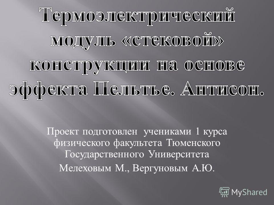Проект подготовлен учениками 1 курса физического факультета Тюменского Государственного Университета Мелеховым М., Вергуновым А. Ю.