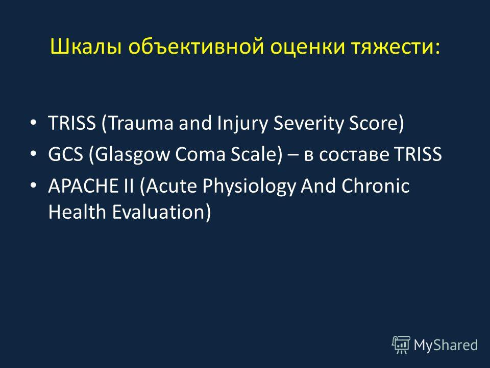 Шкалы объективной оценки тяжести: TRISS (Trauma and Injury Severity Score) GCS (Glasgow Coma Scale) – в составе TRISS APACHE II (Acute Physiology And Chronic Health Evaluation)