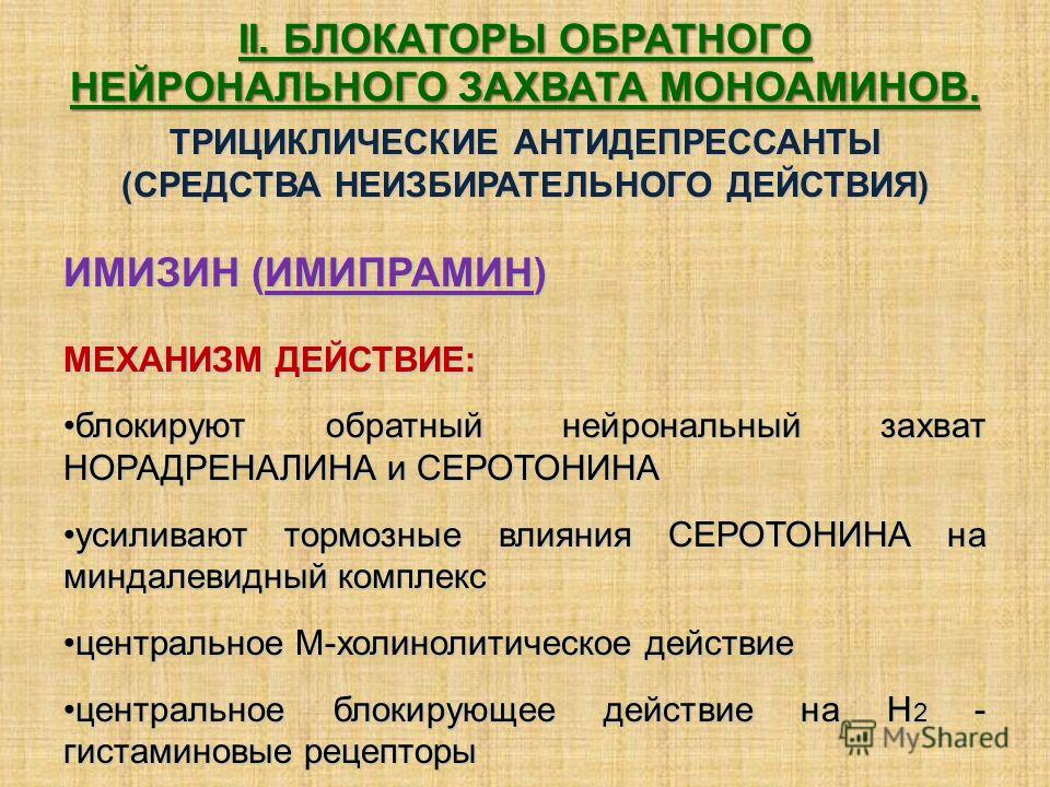 II. БЛОКАТОРЫ ОБРАТНОГО НЕЙРОНАЛЬНОГО ЗАХВАТА МОНОАМИНОВ. ТРИЦИКЛИЧЕСКИЕ АНТИДЕПРЕССАНТЫ (СРЕДСТВА НЕИЗБИРАТЕЛЬНОГО ДЕЙСТВИЯ) ИМИЗИН (ИМИПРАМИН) МЕХАНИЗМ ДЕЙСТВИЕ: блокируют обратный нейрональный захват НОРАДРЕНАЛИНА и СЕРОТОНИНАблокируют обратный не