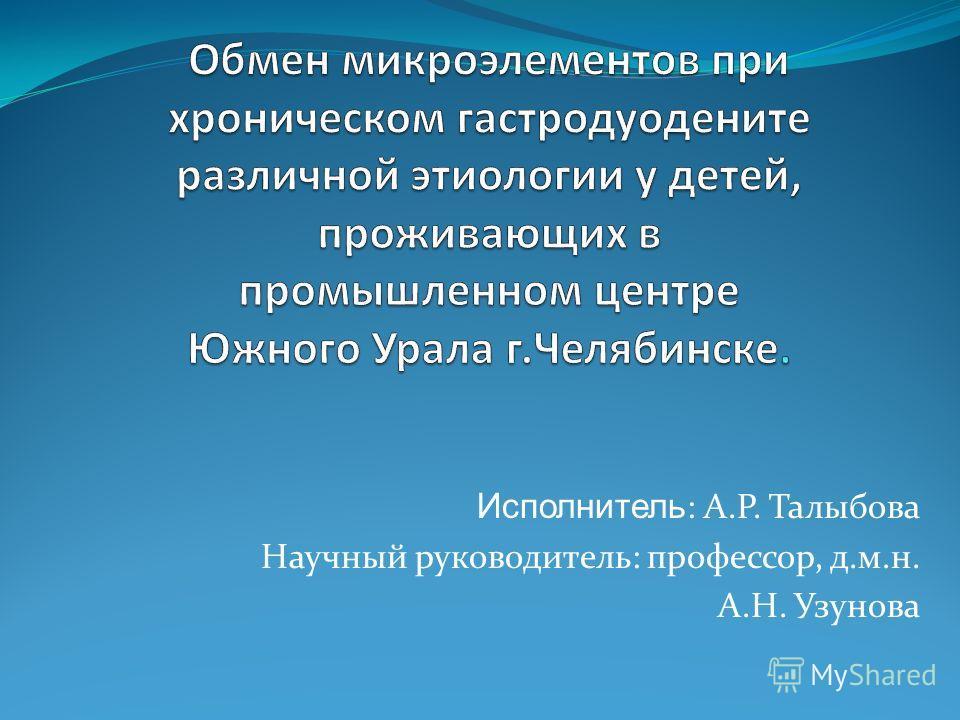 Исполнитель : А.Р. Талыбова Научный руководитель: профессор, д.м.н. А.Н. Узунова