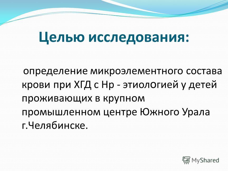 Целью исследования: определение микроэлементного состава крови при ХГД с Нр - этиол о гией у детей проживающих в крупном промышленном центре Южного Урала г.Челябинске.