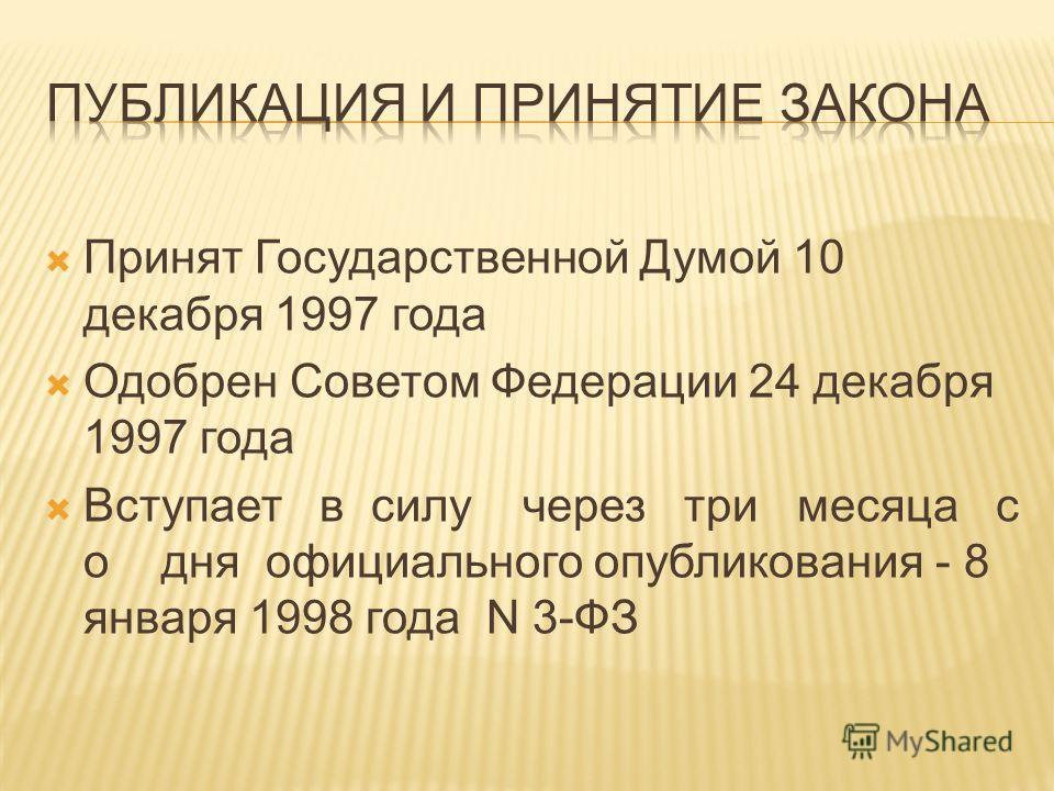Принят Государственной Думой 10 декабря 1997 года Одобрен Советом Федерации 24 декабря 1997 года Вступает в силу через три месяца с о дня официального опубликования - 8 января 1998 года N 3-ФЗ