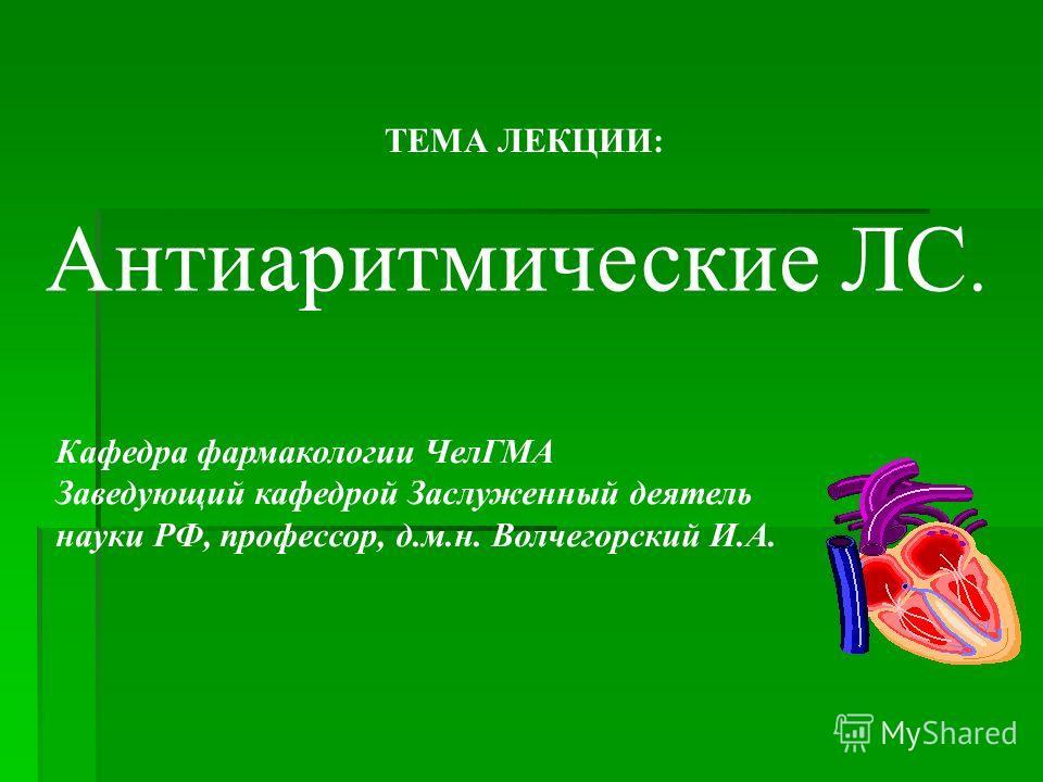 ТЕМА ЛЕКЦИИ: Антиаритмические ЛС. Кафедра фармакологии ЧелГМА Заведующий кафедрой Заслуженный деятель науки РФ, профессор, д.м.н. Волчегорский И.А.
