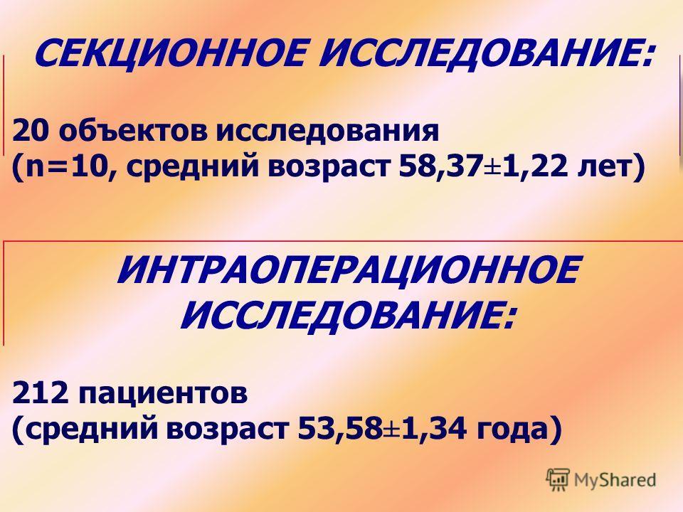 СЕКЦИОННОЕ ИССЛЕДОВАНИЕ: 20 объектов исследования (n=10, средний возраст 58,37±1,22 лет) ИНТРАОПЕРАЦИОННОЕ ИССЛЕДОВАНИЕ: 212 пациентов (средний возраст 53,58±1,34 года)