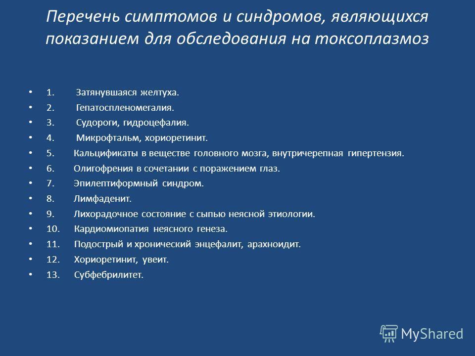 Перечень симптомов и синдромов, являющихся показанием для обследования на токсоплазмоз 1.Затянувшаяся желтуха. 2.Гепатоспленомегалия. 3.Судороги, гидроцефалия. 4.Микрофтальм, хориоретинит. 5. Кальцификаты в веществе головного мозга, внутричерепная ги