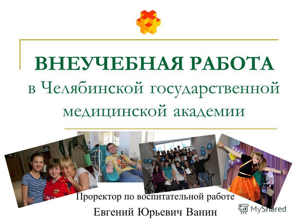 ВНЕУЧЕБНАЯ РАБОТА в Челябинской государственной медицинской академии Проректор по воспитательной работе Евгений Юрьевич Ванин
